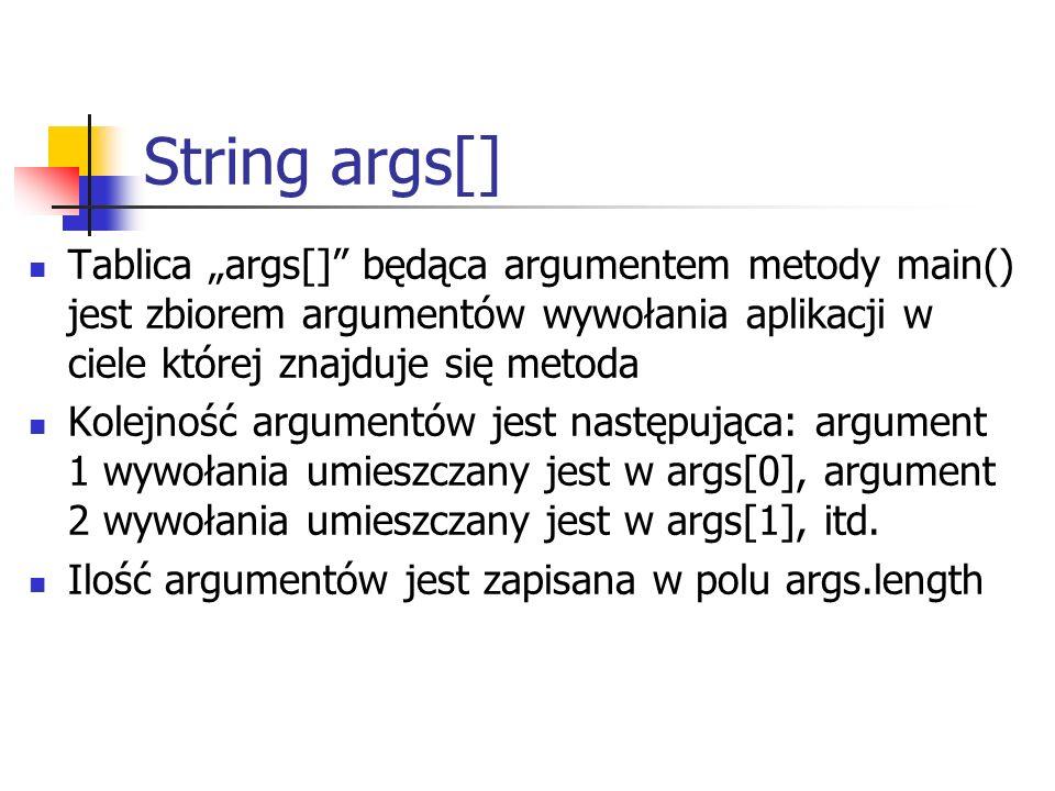 """String args[] Tablica """"args[] będąca argumentem metody main() jest zbiorem argumentów wywołania aplikacji w ciele której znajduje się metoda."""